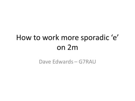 How to work more sporadic e on 2m Dave Edwards – G7RAU.
