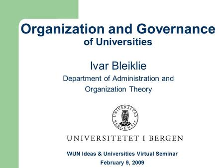 Organization and Governance of Universities Ivar Bleiklie Department of Administration and Organization Theory WUN Ideas & Universities Virtual Seminar.