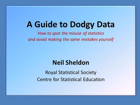 A Guide to Dodgy Data How to spot the misuse of statistics and avoid making the same mistakes yourself Neil Sheldon Royal Statistical Society Centre for.