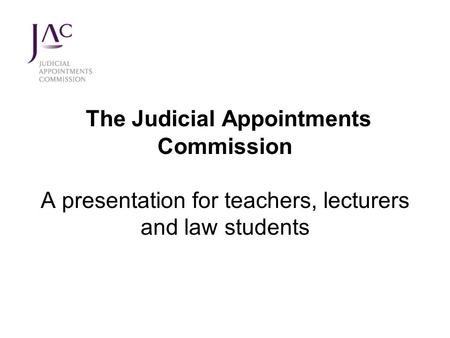 The Judicial Appointments Commission A presentation for teachers, lecturers and law students.