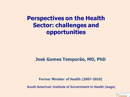 Perspectives on the Health Sector: challenges and opportunities José Gomes Temporão, MD, PhD Former Minister of Health (2007-2010) South American Institute.