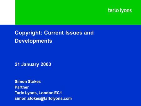 Copyright: Current Issues and Developments 21 January 2003 Simon Stokes Partner Tarlo Lyons, London EC1