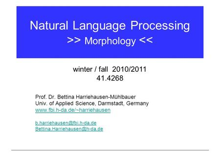 Natural Language Processing >> Morphology << Prof. Dr. Bettina Harriehausen-Mühlbauer Univ. of Applied Science, Darmstadt, Germany www.fbi.h-da.de/~harriehausen.