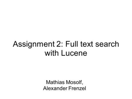 Assignment 2: Full text search with Lucene Mathias Mosolf, Alexander Frenzel.