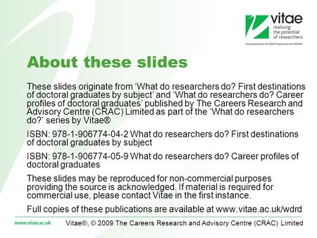Vitae®, © 2009 The Careers Research and Advisory Centre (CRAC) Limited About these slides These slides originate from What do researchers do? First destinations.