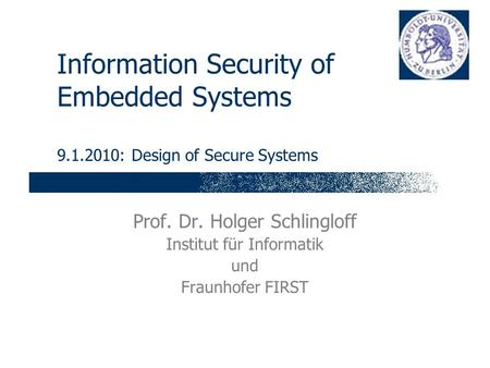 Information Security of Embedded Systems 9.1.2010: Design of Secure Systems Prof. Dr. Holger Schlingloff Institut für Informatik und Fraunhofer FIRST.