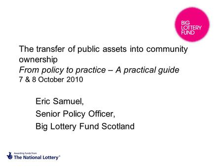 The transfer of public assets into community ownership From policy to practice – A practical guide 7 & 8 October 2010 Eric Samuel, Senior Policy Officer,