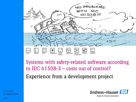 04/27/2006 Dr. Claudia Nowak Slide 1 Systems with safety-related software according to IEC 61508-3 – costs out of control? Experience from a development.