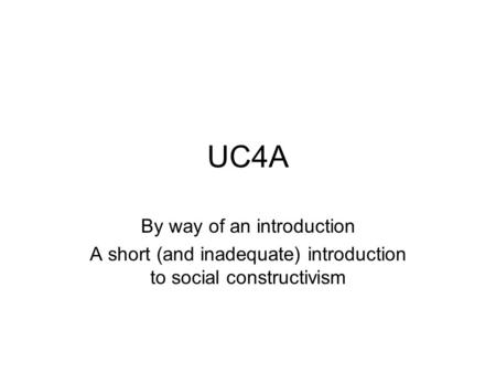 UC4A By way of an introduction A short (and inadequate) introduction to social constructivism.