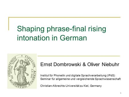 1 Shaping phrase-final rising intonation in German Ernst Dombrowski & Oliver Niebuhr Institut für Phonetik und digitale Sprachverarbeitung (IPdS) Seminar.