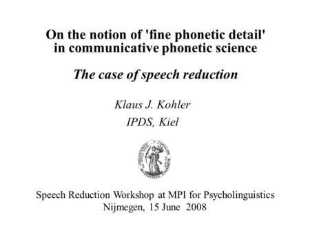 On the notion of 'fine phonetic detail' in communicative phonetic science The case of speech reduction Klaus J. Kohler IPDS, Kiel Speech Reduction Workshop.