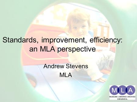 Standards, improvement, efficiency: an MLA perspective Andrew Stevens MLA Standards, improvement, efficiency: an MLA perspective Andrew Stevens MLA.