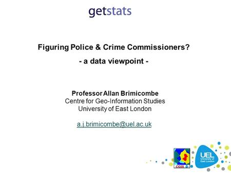 Figuring Police & Crime Commissioners? - a data viewpoint - Professor Allan Brimicombe Centre for Geo-Information Studies University of East London