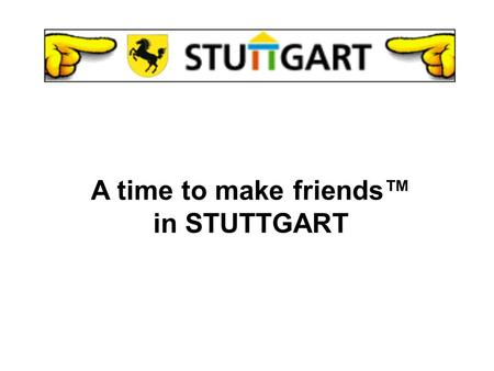 A time to make friends in STUTTGART STUTTGART 1.0 Introduction 2.0 General Information 3.0 Culture 4.0 Soccer 5.0 Special Events A BRIEF OVERVIEW.