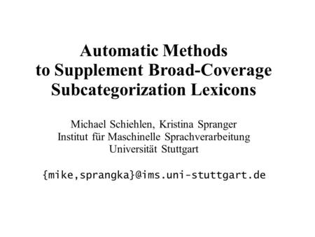 Automatic Methods to Supplement Broad-Coverage Subcategorization Lexicons Michael Schiehlen, Kristina Spranger Institut für Maschinelle Sprachverarbeitung.