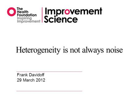 Heterogeneity is not always noise Frank Davidoff 29 March 2012.