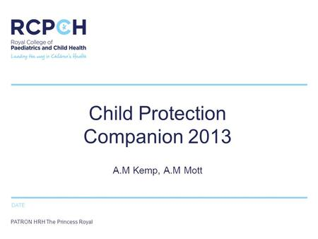DATE PATRON HRH The Princess Royal Child Protection Companion 2013 A.M Kemp, A.M Mott.
