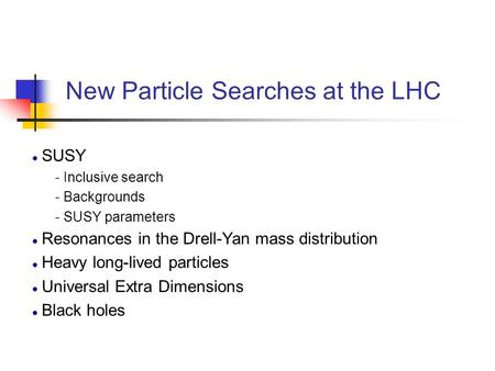New Particle Searches at the LHC SUSY - Inclusive search - Backgrounds - SUSY parameters Resonances in the Drell-Yan mass distribution Heavy long-lived.