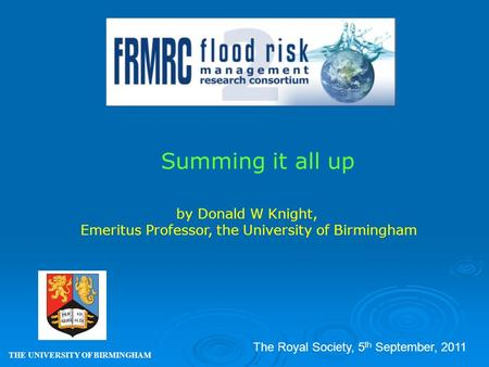 Summing it all up THE UNIVERSITY OF BIRMINGHAM by Donald W Knight, Emeritus Professor, the University of Birmingham The Royal Society, 5 th September,