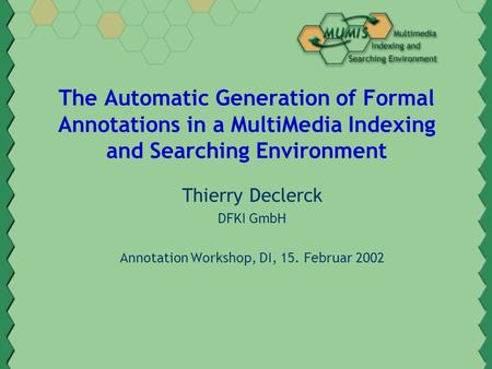 The Automatic Generation of Formal Annotations in a MultiMedia Indexing and Searching Environment Thierry Declerck DFKI GmbH Annotation Workshop, DI, 15.