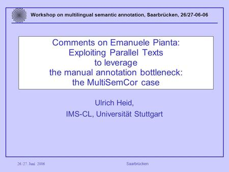 26./27. Juni 2006 Saarbrücken Workshop on multilingual semantic annotation, Saarbrücken, 26/27-06-06 Comments on Emanuele Pianta: Exploiting Parallel Texts.