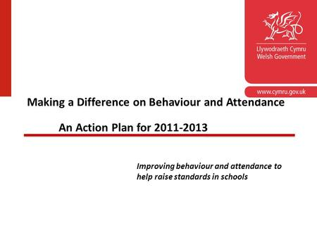 School Standards Unit Making a Difference on Behaviour and Attendance An Action Plan for 2011-2013 Improving behaviour and attendance to help raise standards.