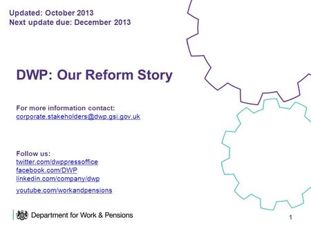 1 DWP: Our Reform Story For more information contact: Follow us: twitter.com/dwppressoffice facebook.com/DWP linkedin.com/company/dwp.