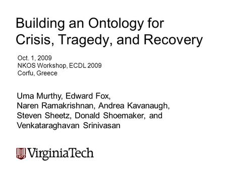 Building an Ontology for Crisis, Tragedy, and Recovery Oct. 1, 2009 NKOS Workshop, ECDL 2009 Corfu, Greece Uma Murthy, Edward Fox, Naren Ramakrishnan,