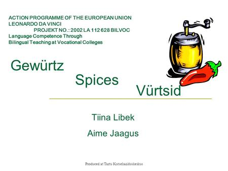 Produced at Tartu Kutsehariduskeskus Vürtsid Spices Gewürtz Tiina Libek Aime Jaagus ACTION PROGRAMME OF THE EUROPEAN UNION LEONARDO DA VINCI PROJEKT NO.: