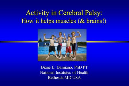 Activity in Cerebral Palsy: How it helps muscles (& brains!) Diane L. Damiano, PhD PT National Institutes of Health Bethesda MD USA.