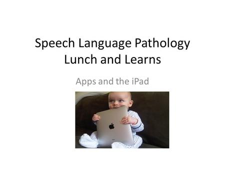 Speech Language Pathology Lunch and Learns Apps and the iPad.