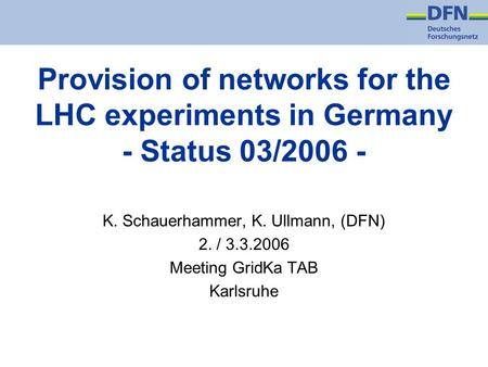 Provision of networks for the LHC experiments in Germany - Status 03/2006 - K. Schauerhammer, K. Ullmann, (DFN) 2. / 3.3.2006 Meeting GridKa TAB Karlsruhe.