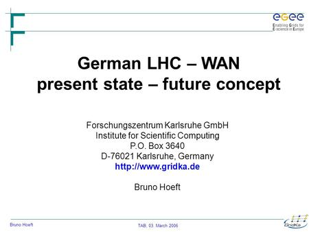 TAB, 03. March 2006 Bruno Hoeft German LHC – WAN present state – future concept Forschungszentrum Karlsruhe GmbH Institute for Scientific Computing P.O.