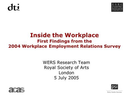 Inside the Workplace First Findings from the 2004 Workplace Employment Relations Survey WERS Research Team Royal Society of Arts London 5 July 2005.