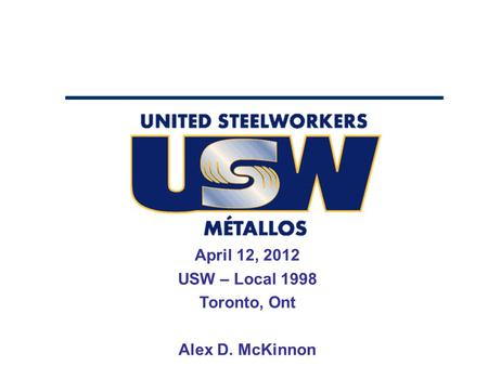 April 12, 2012 USW – Local 1998 Toronto, Ont Alex D. McKinnon.
