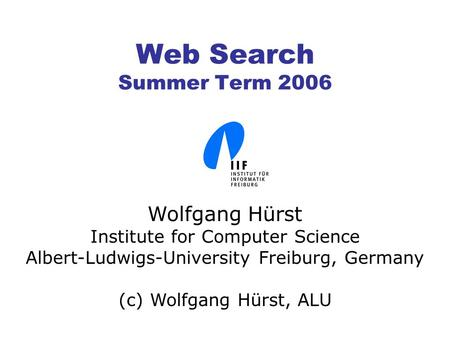 Web Search Summer Term 2006 Wolfgang Hürst Institute for Computer Science Albert-Ludwigs-University Freiburg, Germany (c) Wolfgang Hürst, ALU.