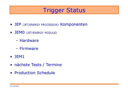 Uli Schäfer Trigger Status JEP (JET/ENERGY PROCESSOR) Komponenten JEM0 (JET/ENERGY MODULE) -Hardware -Firmware JEM1 nächste Tests / Termine Production.