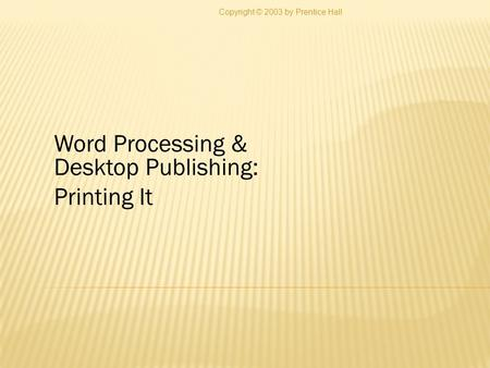 Word Processing & Desktop Publishing: Printing It Copyright © 2003 by Prentice Hall.