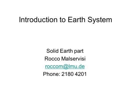 Introduction to Earth System Solid Earth part Rocco Malservisi Phone: 2180 4201.