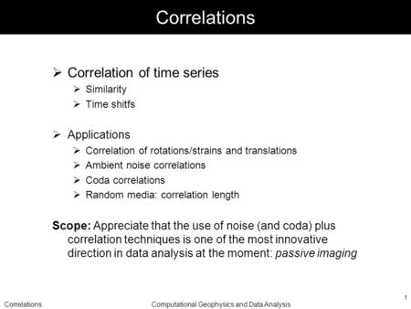 CorrelationsComputational Geophysics and Data Analysis 1 Correlations Correlation of time series Similarity Time shitfs Applications Correlation of rotations/strains.