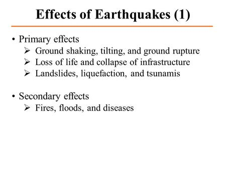 Primary effects Ground shaking, tilting, and ground rupture Loss of life and collapse of infrastructure Landslides, liquefaction, and tsunamis Secondary.