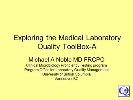 Exploring the Medical Laboratory Quality ToolBox-A Michael A Noble MD FRCPC Clinical Microbiology Proficiency Testing program Program Office for Laboratory.