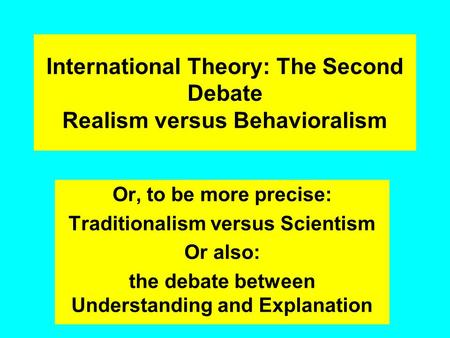 International Theory: The Second Debate Realism versus Behavioralism Or, to be more precise: Traditionalism versus Scientism Or also: the debate between.