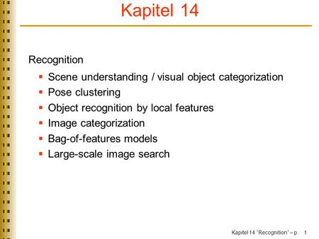 Kapitel 14 Recognition – p. 1 Recognition Scene understanding / visual object categorization Pose clustering Object recognition by local features Image.