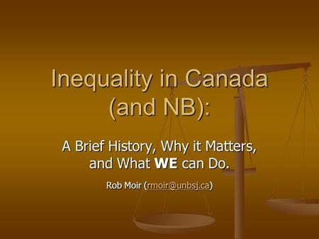 A Brief History, Why it Matters, and What WE can Do. Rob Moir  Inequality in Canada (and NB):