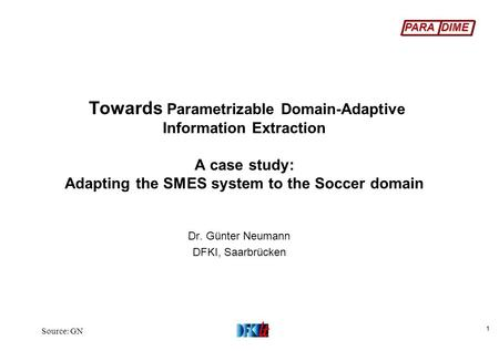 PARA DIME Source: GN 1 Towards Parametrizable Domain-Adaptive Information Extraction A case study: Adapting the SMES system to the Soccer domain Dr. Günter.
