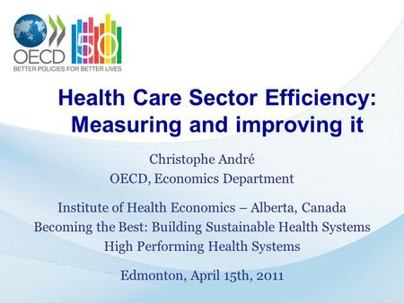 Health Care Sector Efficiency: Measuring and improving it Christophe André OECD, Economics Department Institute of Health Economics – Alberta, Canada Becoming.