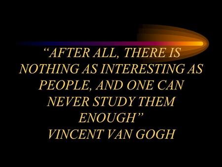 """AFTER ALL, THERE IS NOTHING AS INTERESTING AS PEOPLE, AND ONE CAN NEVER STUDY THEM ENOUGH"" VINCENT VAN GOGH."