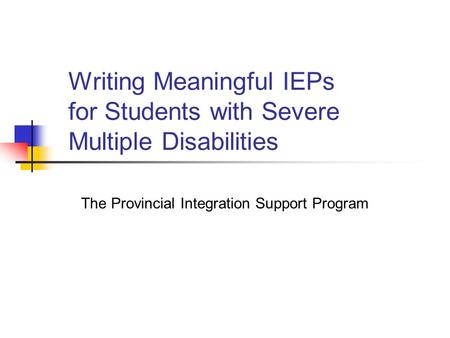Writing Meaningful IEPs for Students with Severe Multiple Disabilities The Provincial Integration Support Program.