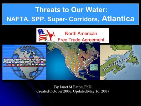 Threats to Our Water: NAFTA, SPP, Super- Corridors, Atlantica By Janet M Eaton, PhD Created October 2006, Updated May 16, 2007 Threats to Our Water: North.